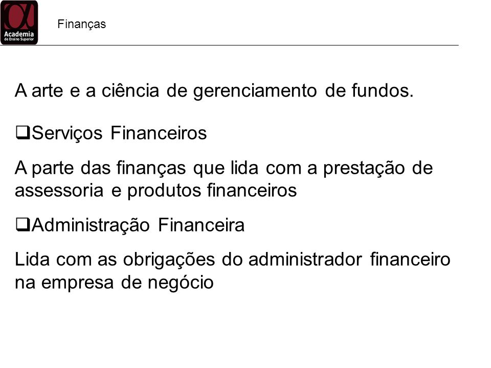Finanças Serviços Financeiros A parte das finanças que lida com a prestação de assessoria e produtos financeiros Administração Financeira Lida com as