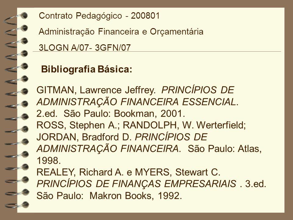 Bibliografia Básica: GITMAN, Lawrence Jeffrey. PRINCÍPIOS DE ADMINISTRAÇÃO FINANCEIRA ESSENCIAL. 2.ed. São Paulo: Bookman, 2001. ROSS, Stephen A.; RAN