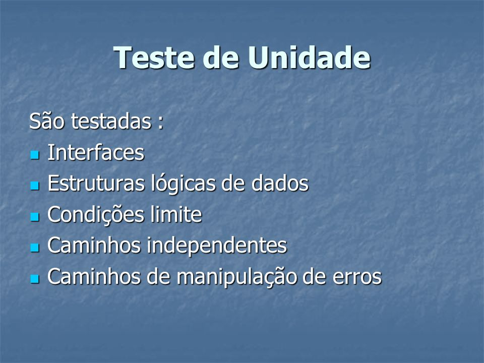 Teste de Unidade São testadas : Interfaces Interfaces Estruturas lógicas de dados Estruturas lógicas de dados Condições limite Condições limite Caminh