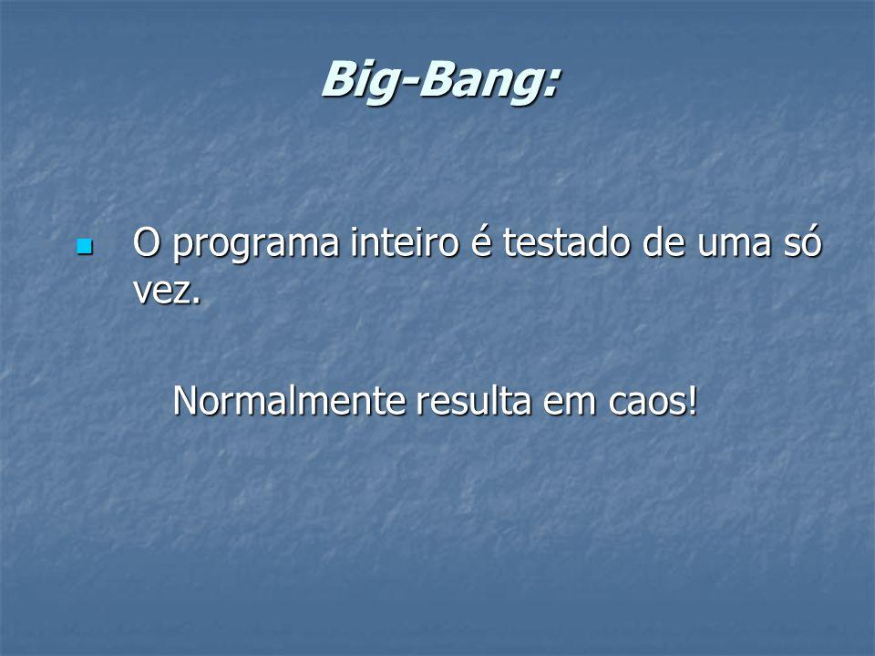 Big-Bang: O programa inteiro é testado de uma só vez. O programa inteiro é testado de uma só vez. Normalmente resulta em caos! Normalmente resulta em