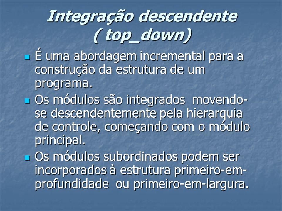 Integração descendente ( top_down) É uma abordagem incremental para a construção da estrutura de um programa. É uma abordagem incremental para a const
