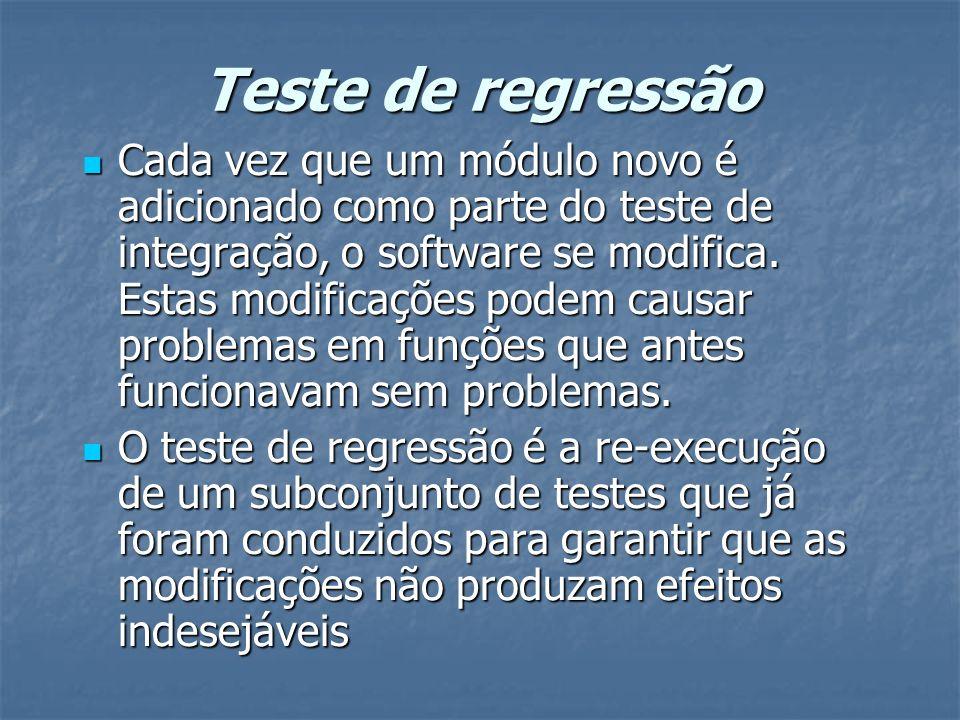 Teste de regressão Cada vez que um módulo novo é adicionado como parte do teste de integração, o software se modifica. Estas modificações podem causar
