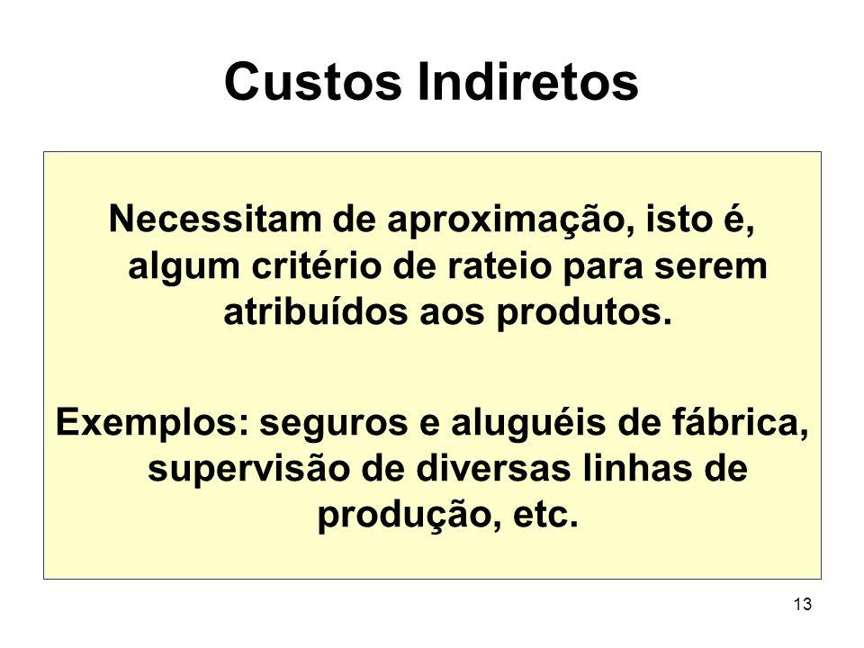 13 Custos Indiretos Necessitam de aproximação, isto é, algum critério de rateio para serem atribuídos aos produtos. Exemplos: seguros e aluguéis de fá