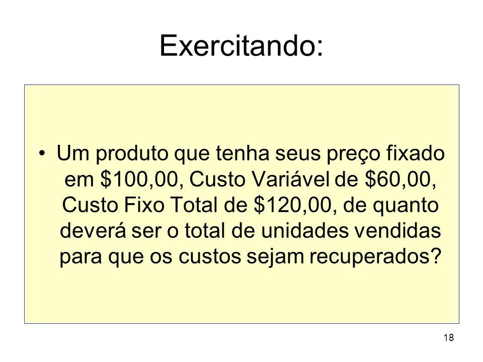18 Exercitando: Um produto que tenha seus preço fixado em $100,00, Custo Variável de $60,00, Custo Fixo Total de $120,00, de quanto deverá ser o total