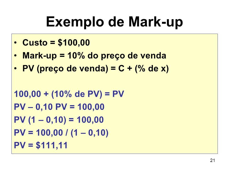 21 Exemplo de Mark-up Custo = $100,00 Mark-up = 10% do preço de venda PV (preço de venda) = C + (% de x) 100,00 + (10% de PV) = PV PV – 0,10 PV = 100,
