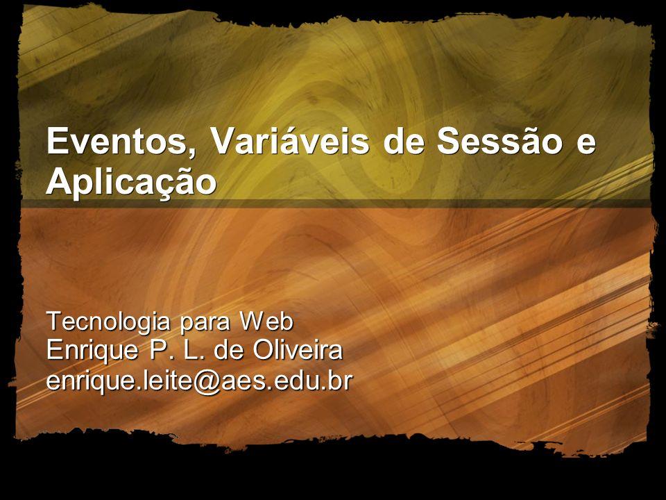 Eventos, Variáveis de Sessão e Aplicação Tecnologia para Web Enrique P. L. de Oliveira enrique.leite@aes.edu.br