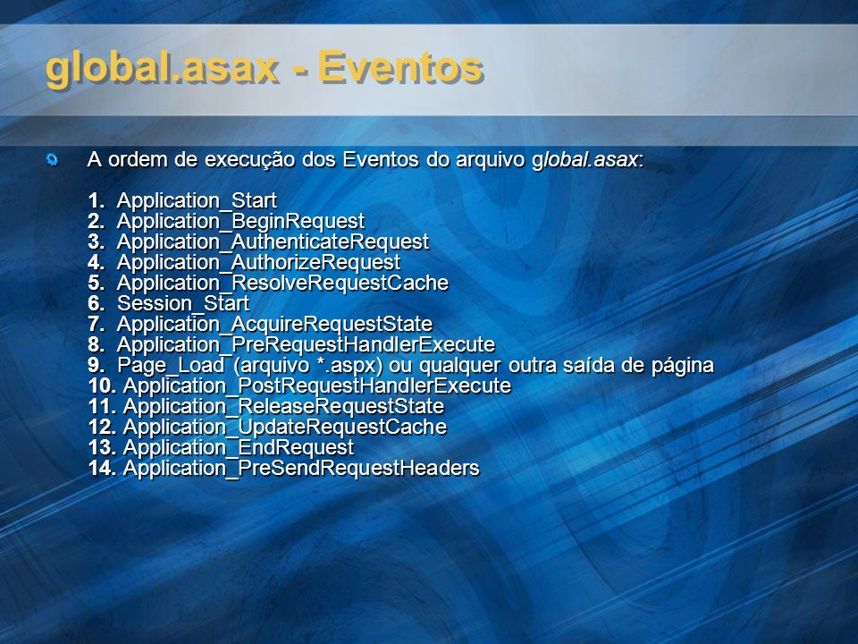 global.asax - Eventos A ordem de execução dos Eventos do arquivo global.asax: 1. Application_Start 2. Application_BeginRequest 3. Application_Authenti