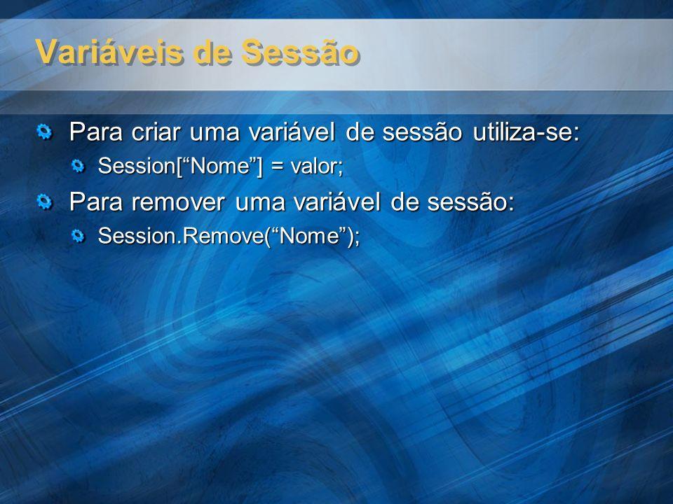 Variáveis de Sessão Para criar uma variável de sessão utiliza-se: Session[Nome] = valor; Para remover uma variável de sessão: Session.Remove(Nome);