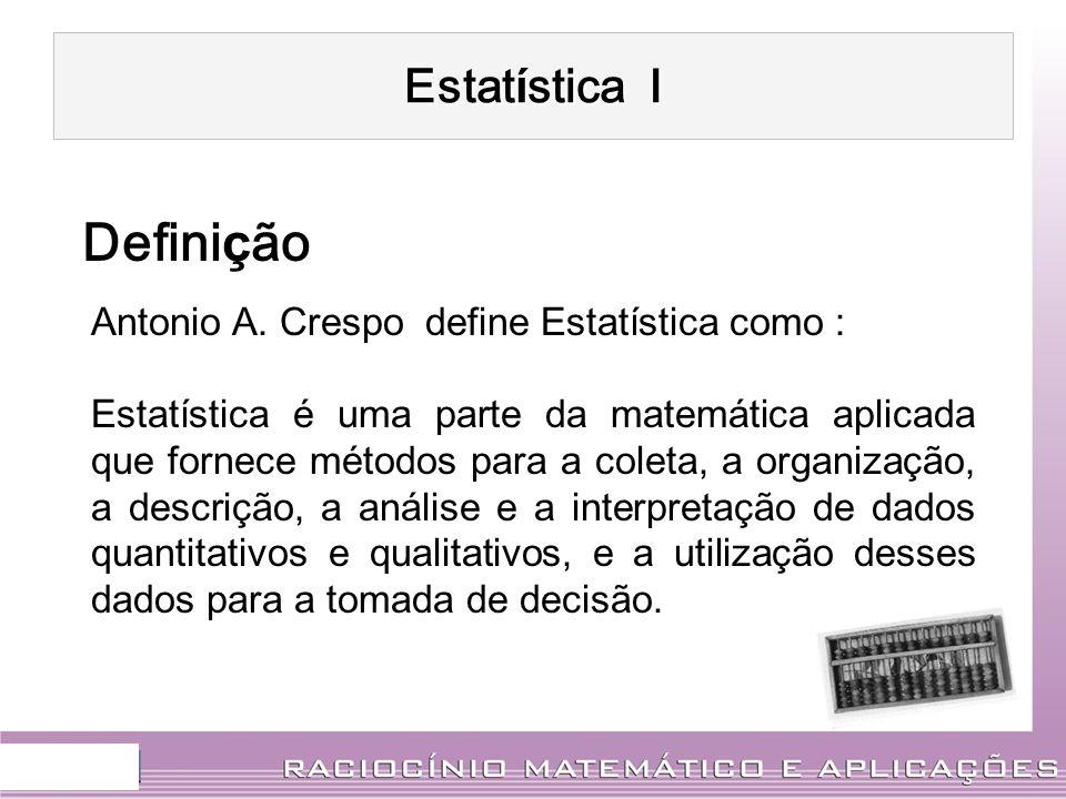 Estat í stica I Antonio A. Crespo define Estatística como : Estatística é uma parte da matemática aplicada que fornece métodos para a coleta, a organi