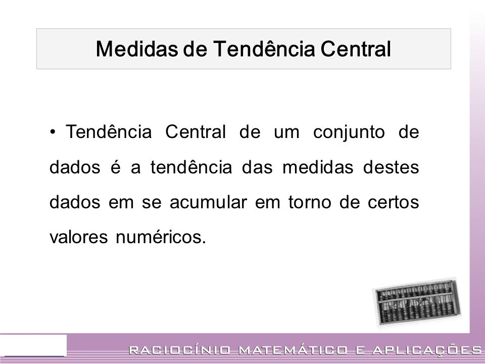 Tendência Central de um conjunto de dados é a tendência das medidas destes dados em se acumular em torno de certos valores numéricos. Medidas de Tendê