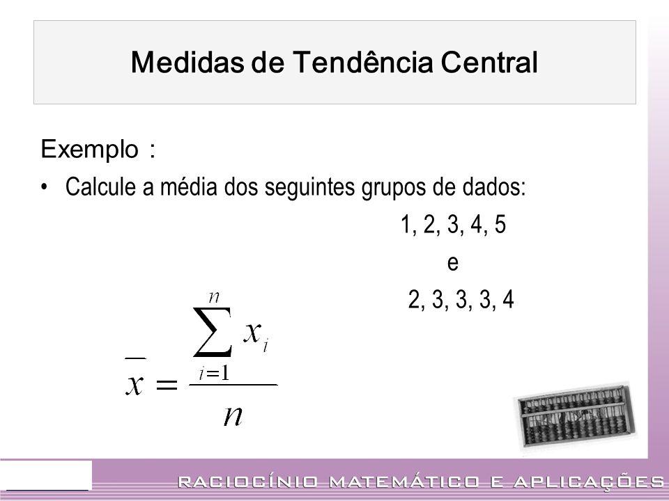 Exemplo : Calcule a média dos seguintes grupos de dados: 1, 2, 3, 4, 5 e 2, 3, 3, 3, 4 Medidas de Tendência Central