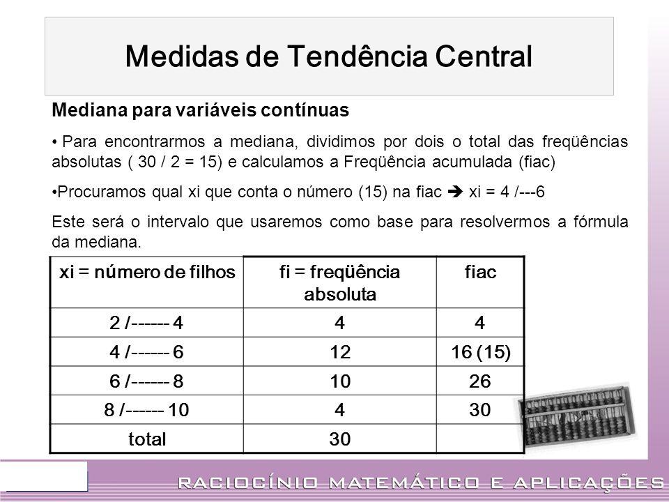 xi = n ú mero de filhosfi = freq ü ência absoluta fiac 2 /------ 444 4 /------ 61216 (15) 6 /------ 81026 8 /------ 10430 total30 Mediana para variáve