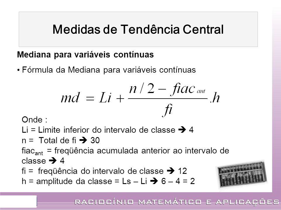 Mediana para variáveis contínuas Fórmula da Mediana para variáveis contínuas Onde : Li = Limite inferior do intervalo de classe 4 n = Total de fi 30 f