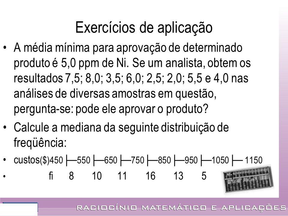 Exercícios de aplicação A média mínima para aprovação de determinado produto é 5,0 ppm de Ni. Se um analista, obtem os resultados 7,5; 8,0; 3,5; 6,0;