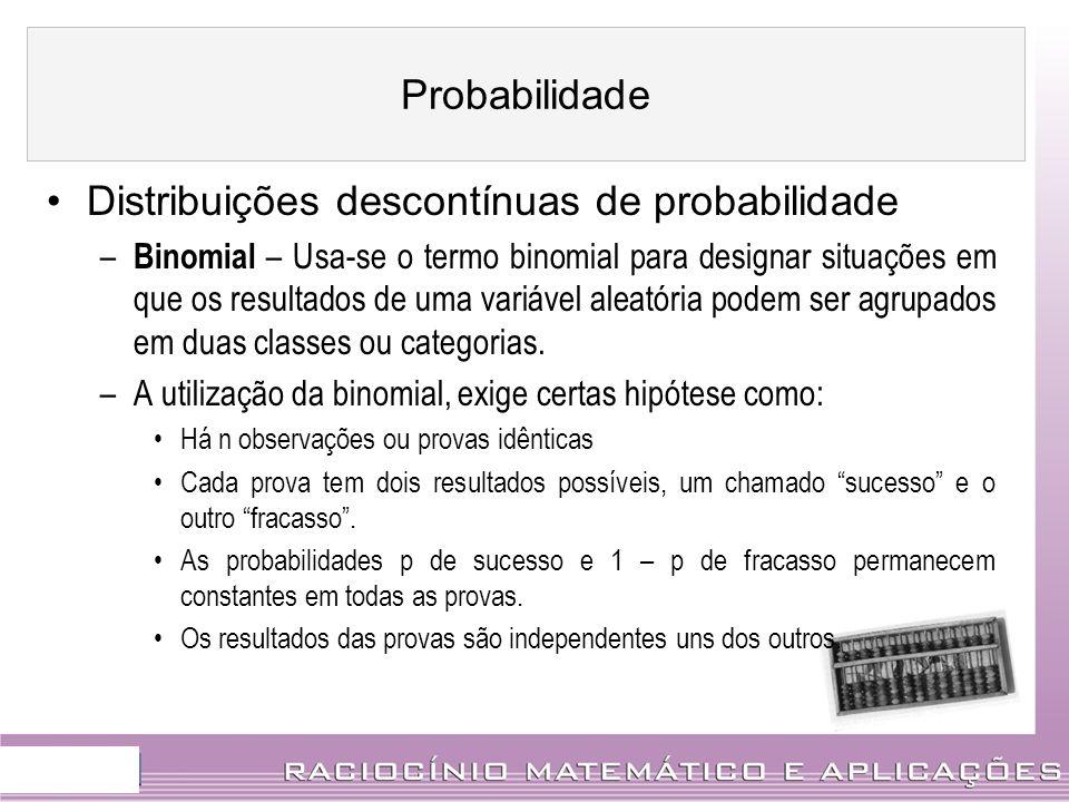 Distribuições descontínuas de probabilidade – Binomial – Usa-se o termo binomial para designar situações em que os resultados de uma variável aleatóri