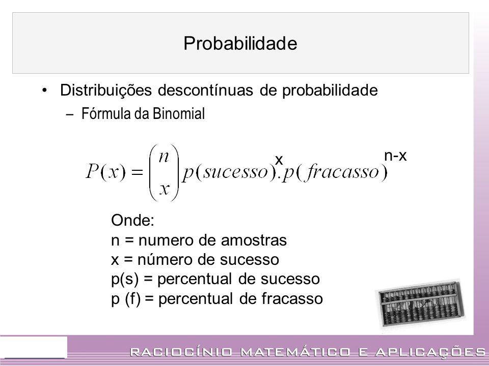 Distribuições descontínuas de probabilidade –Fórmula da Binomial x n-x Onde: n = numero de amostras x = número de sucesso p(s) = percentual de sucesso