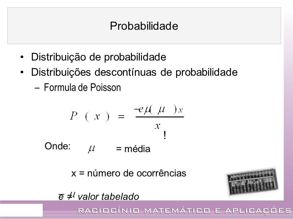 Distribuição de probabilidade Distribuições descontínuas de probabilidade –Formula de Poisson ! Onde: = média x = número de ocorrências e = valor tabe