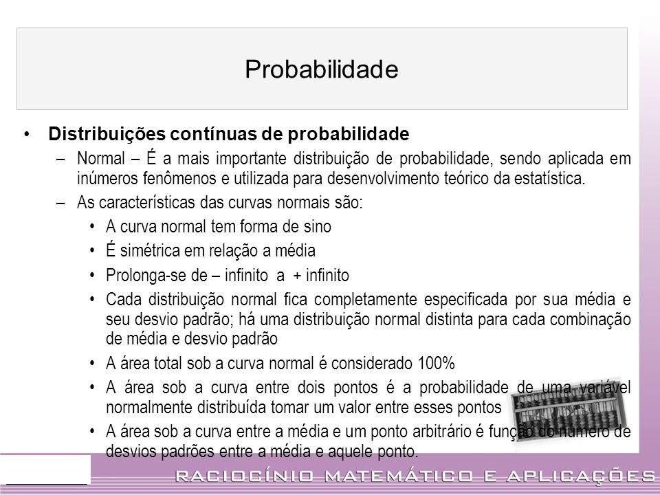 Distribuições contínuas de probabilidade –Normal – É a mais importante distribuição de probabilidade, sendo aplicada em inúmeros fenômenos e utilizada