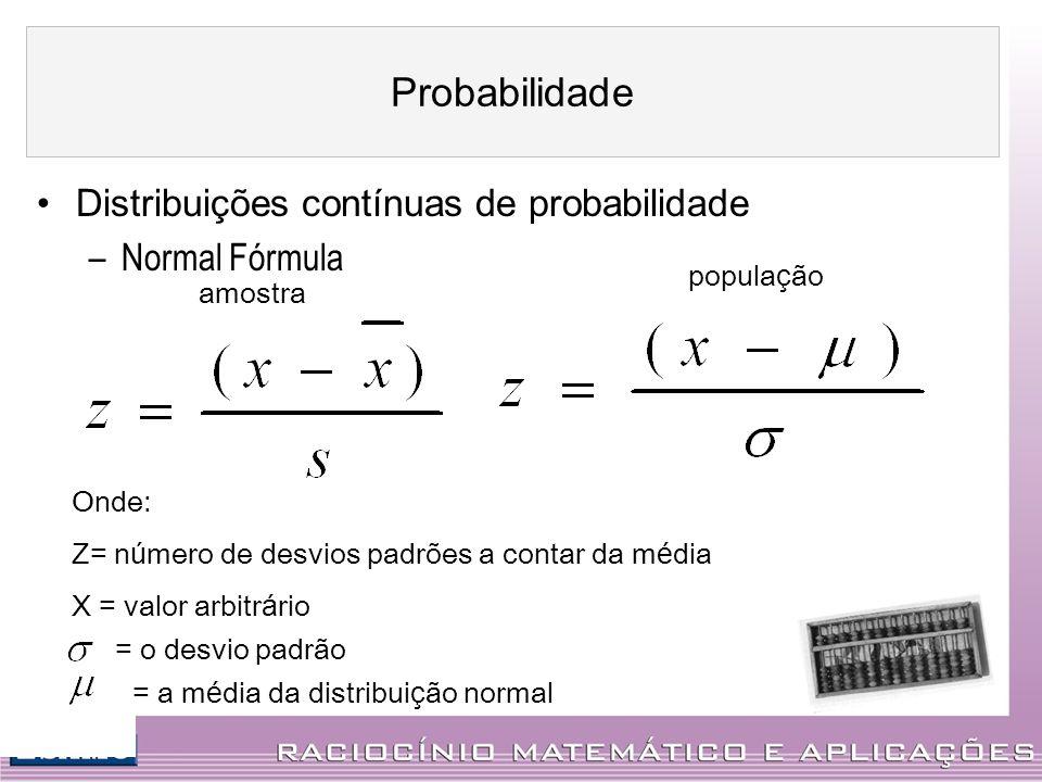 Distribuições contínuas de probabilidade –Normal Fórmula amostra popula ç ão Onde: Z= n ú mero de desvios padrões a contar da m é dia X = valor arbitr