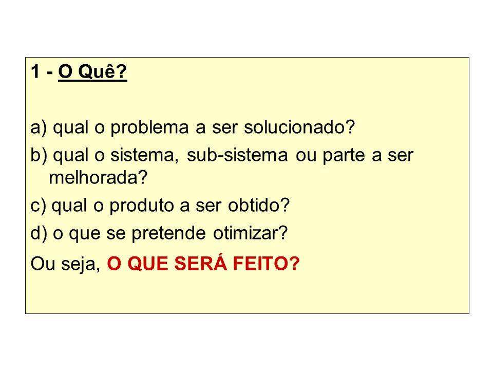 1 - O Quê? a) qual o problema a ser solucionado? b) qual o sistema, sub-sistema ou parte a ser melhorada? c) qual o produto a ser obtido? d) o que se