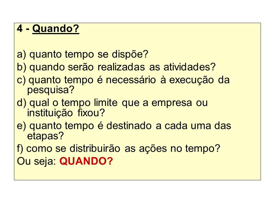 4 - Quando? a) quanto tempo se dispõe? b) quando serão realizadas as atividades? c) quanto tempo é necessário à execução da pesquisa? d) qual o tempo