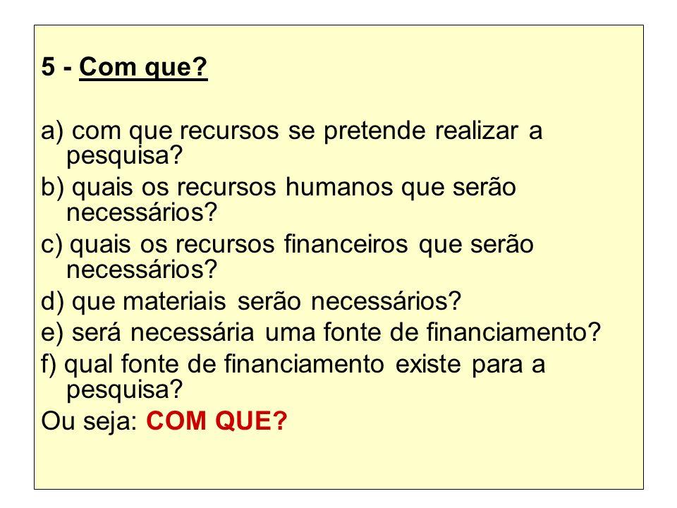 5 - Com que? a) com que recursos se pretende realizar a pesquisa? b) quais os recursos humanos que serão necessários? c) quais os recursos financeiros