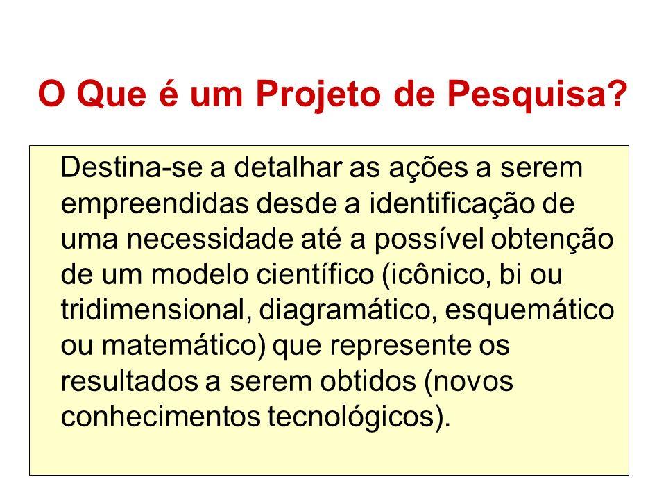 O Que é um Projeto de Pesquisa? Destina-se a detalhar as ações a serem empreendidas desde a identificação de uma necessidade até a possível obtenção d