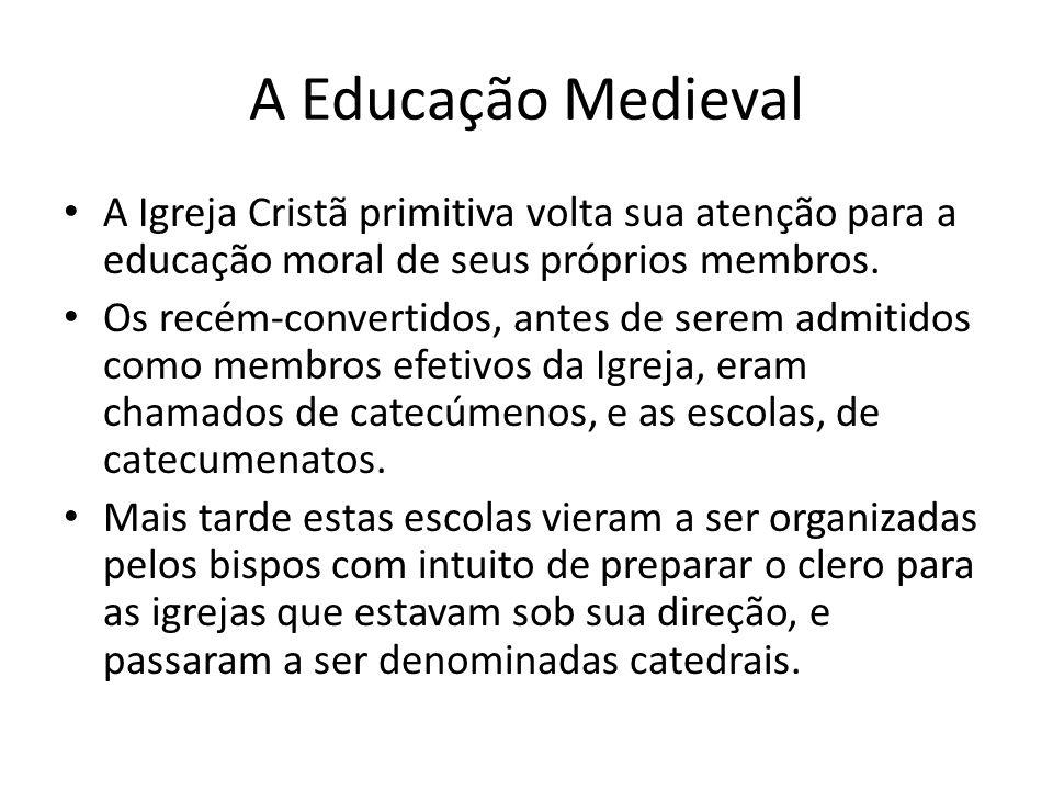 A Educação Medieval A Igreja Cristã primitiva volta sua atenção para a educação moral de seus próprios membros. Os recém-convertidos, antes de serem a