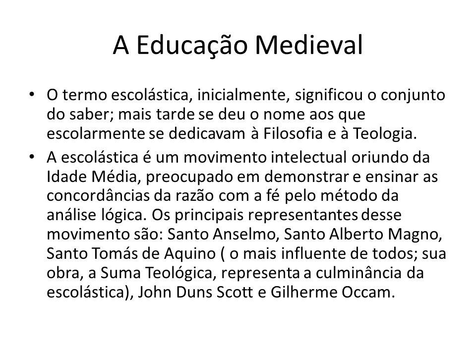 A Educação Medieval O termo escolástica, inicialmente, significou o conjunto do saber; mais tarde se deu o nome aos que escolarmente se dedicavam à Fi