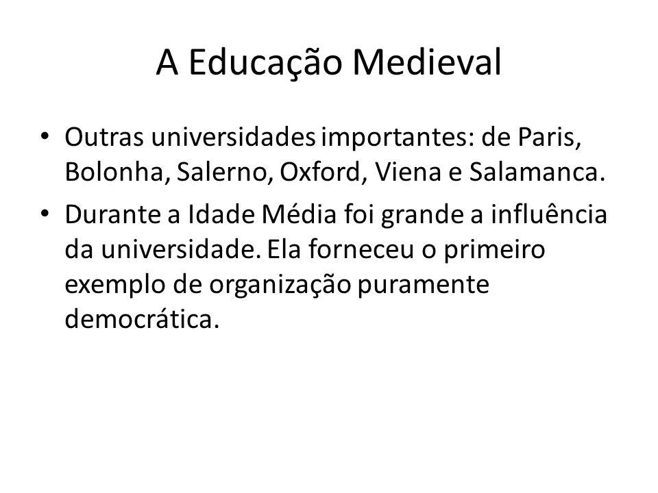 A Educação Medieval Outras universidades importantes: de Paris, Bolonha, Salerno, Oxford, Viena e Salamanca. Durante a Idade Média foi grande a influê