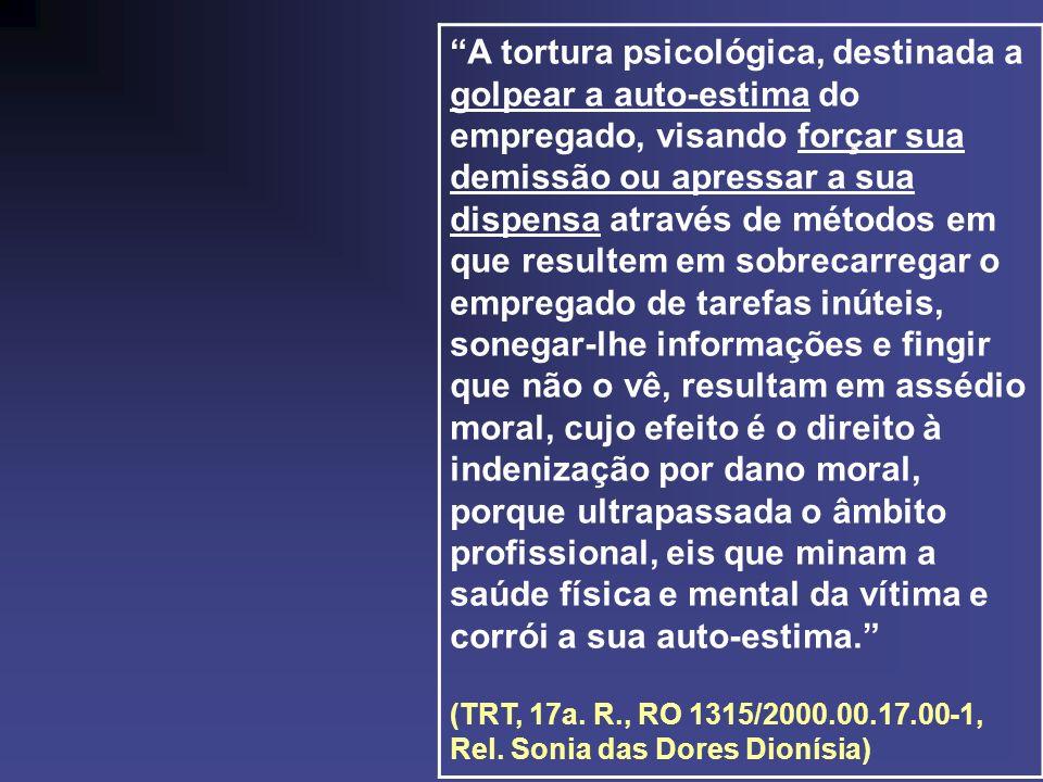 A tortura psicológica, destinada a golpear a auto-estima do empregado, visando forçar sua demissão ou apressar a sua dispensa através de métodos em qu
