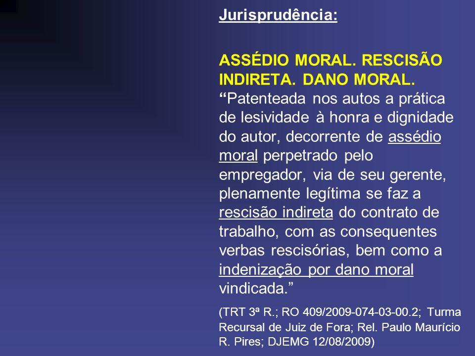 Jurisprudência: ASSÉDIO MORAL. RESCISÃO INDIRETA. DANO MORAL.Patenteada nos autos a prática de lesividade à honra e dignidade do autor, decorrente de