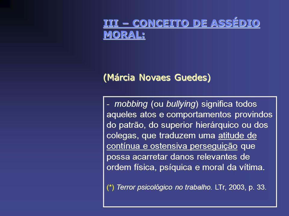 III – CONCEITO DE ASSÉDIO MORAL: (Márcia Novaes Guedes) - mobbing (ou bullying) significa todos aqueles atos e comportamentos provindos do patrão, do