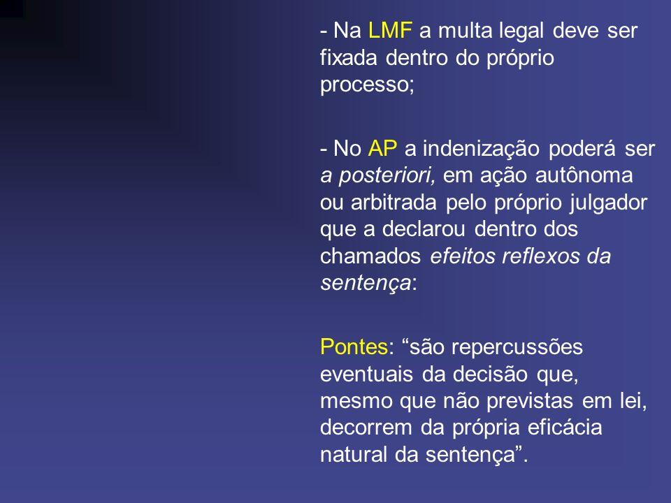 - Na LMF a multa legal deve ser fixada dentro do próprio processo; - No AP a indenização poderá ser a posteriori, em ação autônoma ou arbitrada pelo p