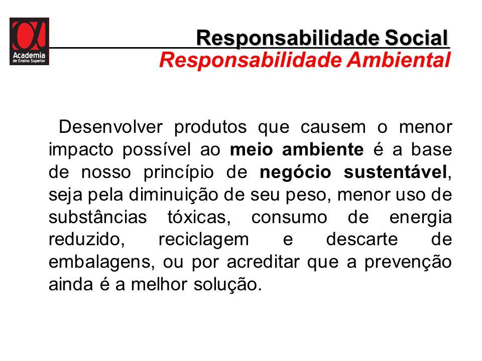 Responsabilidade Social Responsabilidade Ambiental Desenvolver produtos que causem o menor impacto possível ao meio ambiente é a base de nosso princíp