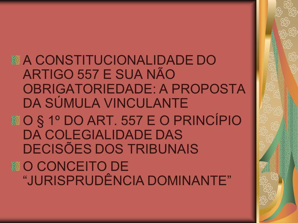 A CONSTITUCIONALIDADE DO ARTIGO 557 E SUA NÃO OBRIGATORIEDADE: A PROPOSTA DA SÚMULA VINCULANTE O § 1º DO ART. 557 E O PRINCÍPIO DA COLEGIALIDADE DAS D