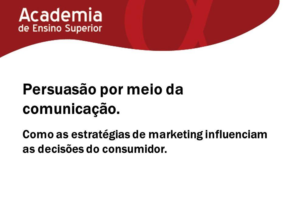 Persuasão por meio da comunicação. Como as estratégias de marketing influenciam as decisões do consumidor.