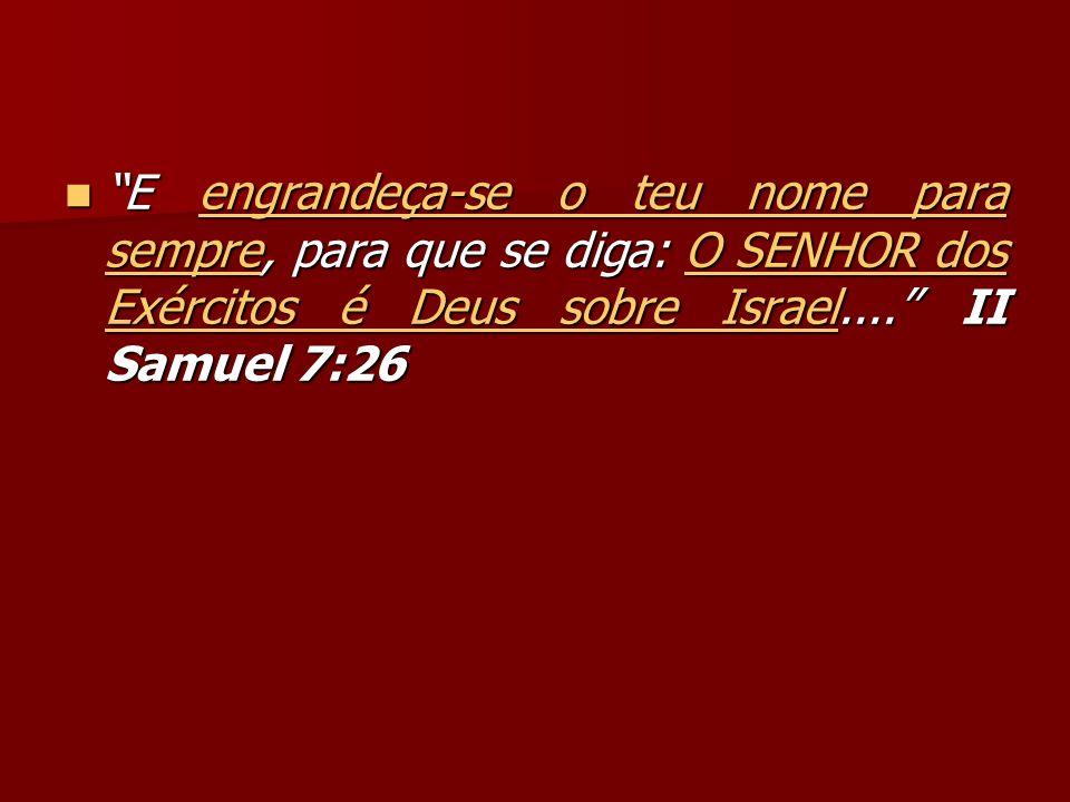 E engrandeça-se o teu nome para sempre, para que se diga: O SENHOR dos Exércitos é Deus sobre Israel....