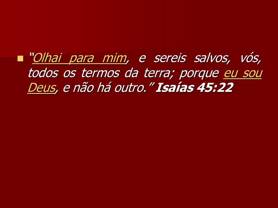 Olhai para mim, e sereis salvos, vós, todos os termos da terra; porque eu sou Deus, e não há outro.