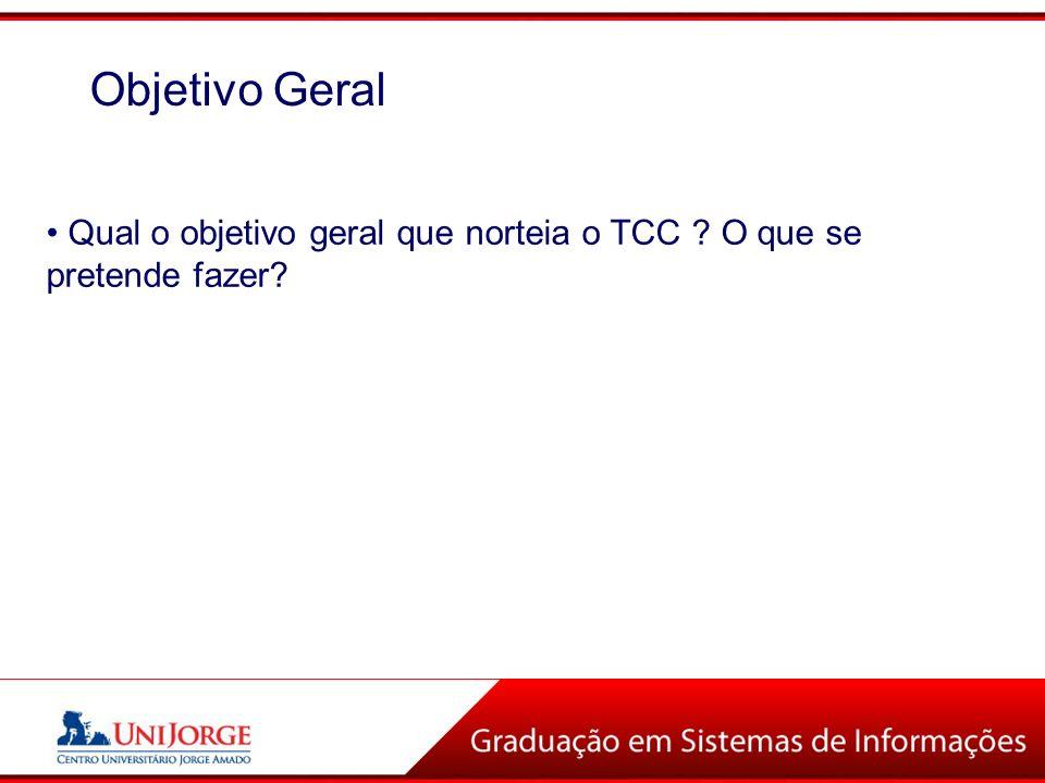 Qual o objetivo geral que norteia o TCC ? O que se pretende fazer? Objetivo Geral