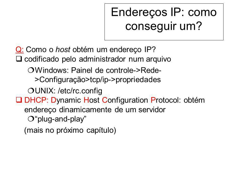 Endereços IP: como conseguir um? Q: Como o host obtém um endereço IP? codificado pelo administrador num arquivo Windows: Painel de controle->Rede- >Co