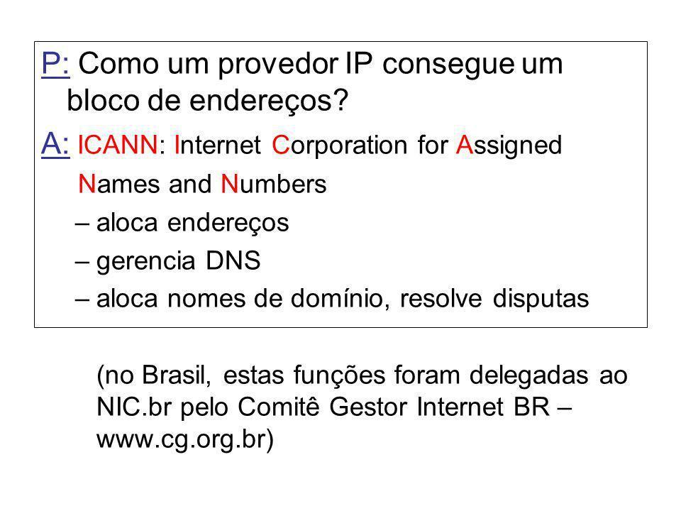 P: Como um provedor IP consegue um bloco de endereços? A: ICANN: Internet Corporation for Assigned Names and Numbers –aloca endereços –gerencia DNS –a