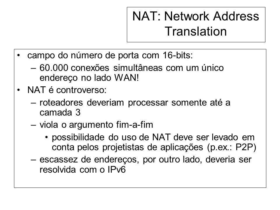 NAT: Network Address Translation campo do número de porta com 16-bits: –60.000 conexões simultâneas com um único endereço no lado WAN! NAT é controver
