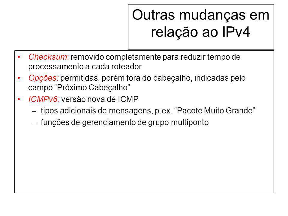 Outras mudanças em relação ao IPv4 Checksum: removido completamente para reduzir tempo de processamento a cada roteador Opções: permitidas, porém fora