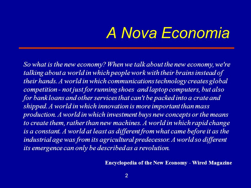 2 A Nova Economia So what is the new economy? When we talk about the new economy, we're talking about a world in which people work with their brains i