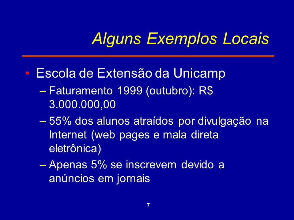 7 Alguns Exemplos Locais Escola de Extensão da Unicamp –Faturamento 1999 (outubro): R$ 3.000.000,00 –55% dos alunos atraídos por divulgação na Interne
