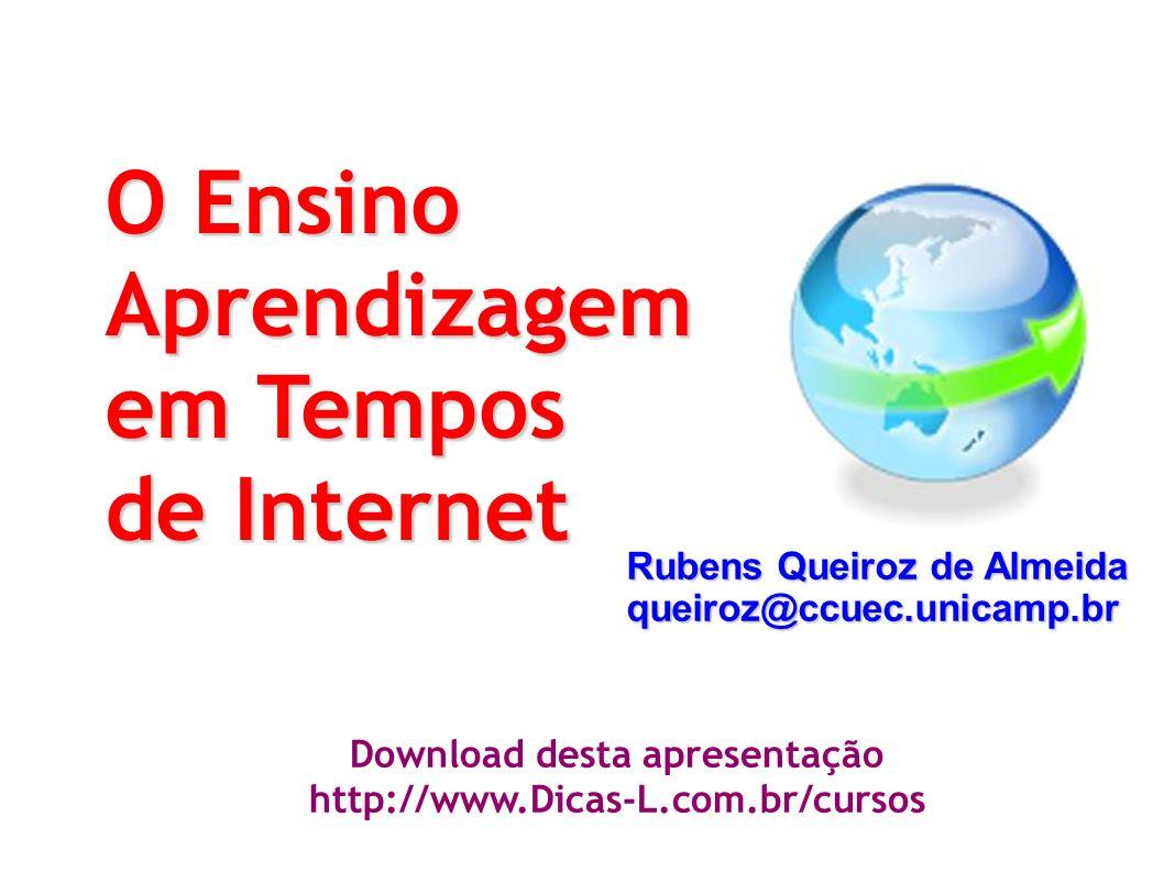 O Ensino Aprendizagem em Tempos de Internet Rubens Queiroz de Almeida queiroz@ccuec.unicamp.br Download desta apresentação http://www.Dicas-L.com.br/cursos