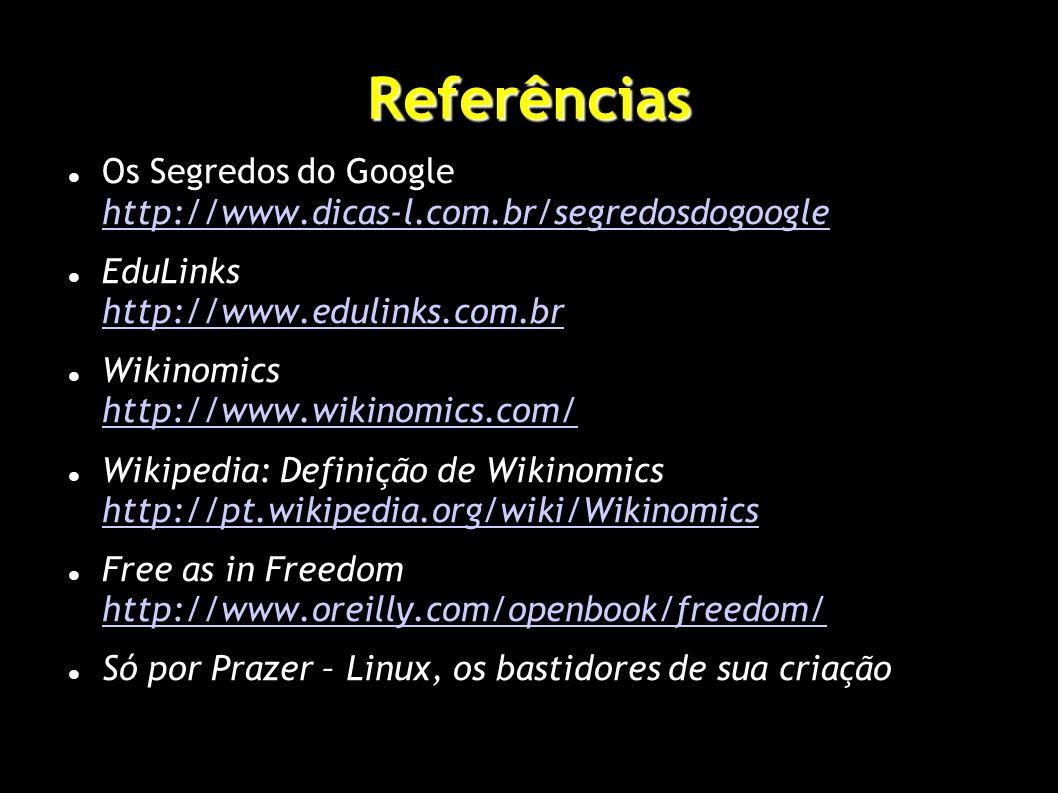Referências Os Segredos do Google http://www.dicas-l.com.br/segredosdogoogle http://www.dicas-l.com.br/segredosdogoogle EduLinks http://www.edulinks.com.br http://www.edulinks.com.br Wikinomics http://www.wikinomics.com/ http://www.wikinomics.com/ Wikipedia: Definição de Wikinomics http://pt.wikipedia.org/wiki/Wikinomics http://pt.wikipedia.org/wiki/Wikinomics Free as in Freedom http://www.oreilly.com/openbook/freedom/ http://www.oreilly.com/openbook/freedom/ Só por Prazer – Linux, os bastidores de sua criação