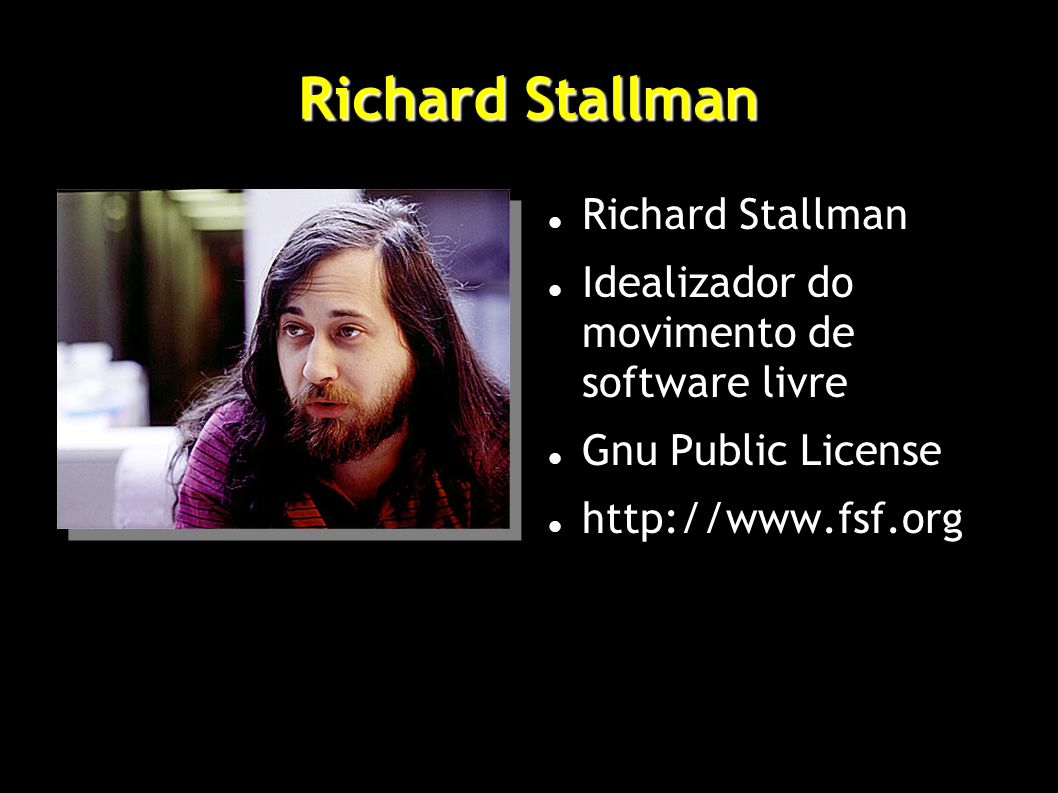 Richard Stallman Idealizador do movimento de software livre Gnu Public License http://www.fsf.org