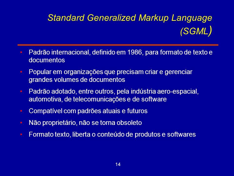 14 Standard Generalized Markup Language (SGML ) Padrão internacional, definido em 1986, para formato de texto e documentos Popular em organizações que precisam criar e gerenciar grandes volumes de documentos Padrão adotado, entre outros, pela indústria aero-espacial, automotiva, de telecomunicações e de software Compatível com padrões atuais e futuros Não proprietário, não se torna obsoleto Formato texto, liberta o conteúdo de produtos e softwares